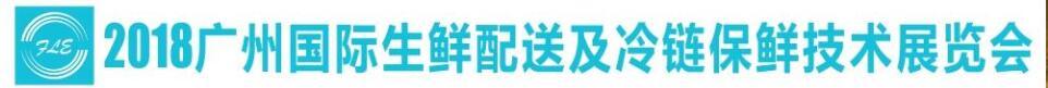 2018广州国际生鲜配送及冷链保鲜技术展览会